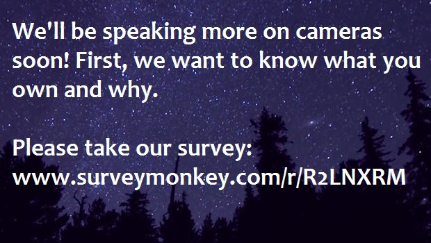 We will be speaking more on cameras soon! First,We want to know what you do have and why. Take our survey.