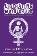 Liberating Motherhood by Vanessa Olorenshaw