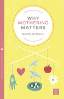 Why Mothering Matters by Maddie McMahon