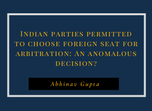 Indian parties permitted to choose foreign seat for arbitration: An anomalous decision?