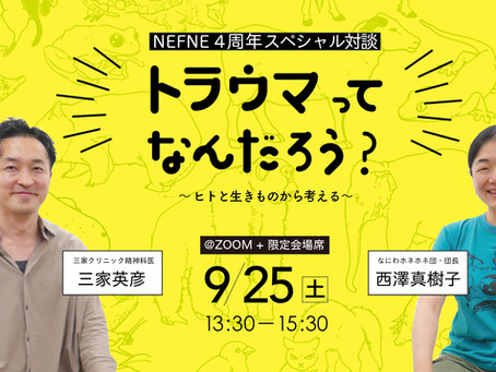 NEFNE 4周年スペシャル対談 トラウマってなんだろう? 〜ヒトと生きものから考える〜