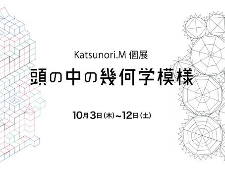 Katsunori.M個展「頭の中の幾何学模様」