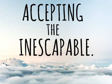 Accepting the Inescapable