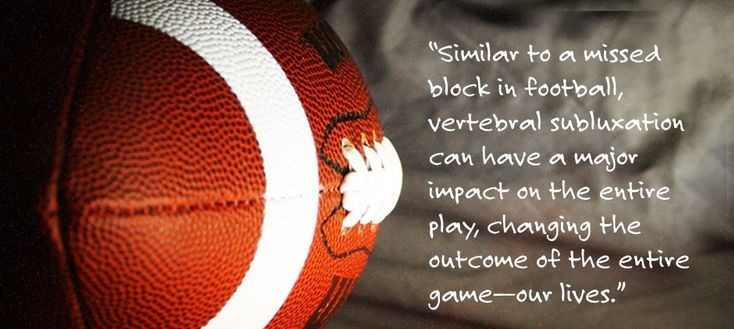 """Closeup of football. Quote reads """"Similar to a missed block in football, vertebral subluxation can have a major impact on the entire play, changing the outcome of the entire game -- our lives."""""""