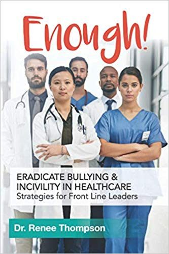 Enough: Eradicate Bullying and Incivility in Healthcare by Dr. Renee Thompson
