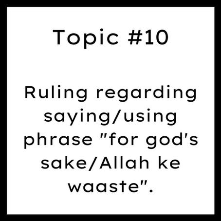 """Topic #10: Ruling regarding saying/using phrase """"for god's sake/Allah ke waaste""""."""