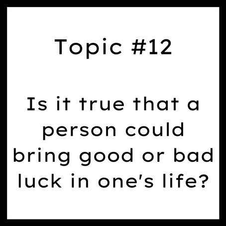 Topic #12: Is it true that a person could bring good or bad luck in one's life?