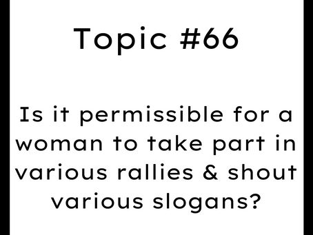 Topic #66: Is it permissible for a woman to take part in various rallies & shout various slogans?