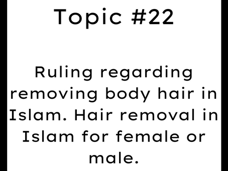 Topic #22: Ruling regarding removing body hair in Islam. Hair removal in Islam for female or male.