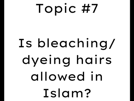 Topic #7: Is bleaching/dyeing hairs allowed in Islam?
