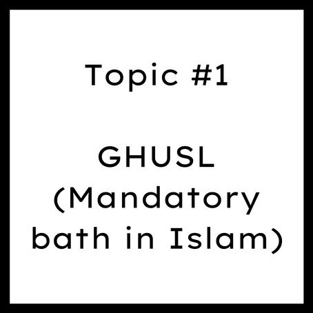 Topic #1: GHUSL (Mandatory bath in Islam)