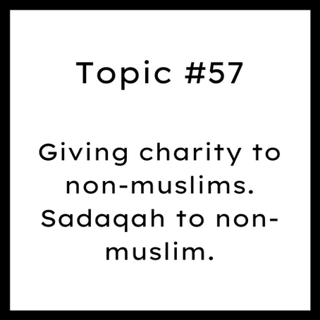 Topic #57: Giving charity to non-muslims. Sadaqah to non-muslim.
