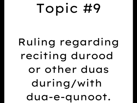 Topic #9: Ruling regarding reciting durood or other duas during/with dua-e-qunoot.