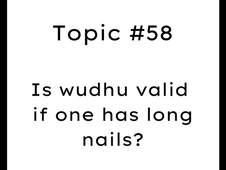 Topic #58: Is wudu valid if one has long nails?