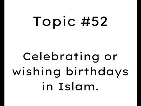 Topic #52: Celebrating or wishing birthdays in Islam.