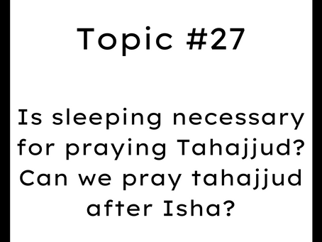 Topic #27: Is sleeping necessary for praying Tahajjud? Can we pray tahajjud after Isha?