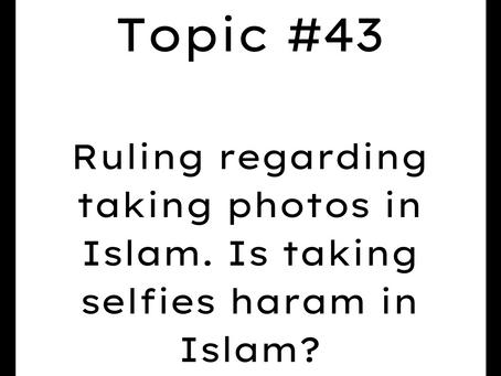 Topic #43: Ruling regarding taking photos in Islam. Is taking selfies haram in Islam?