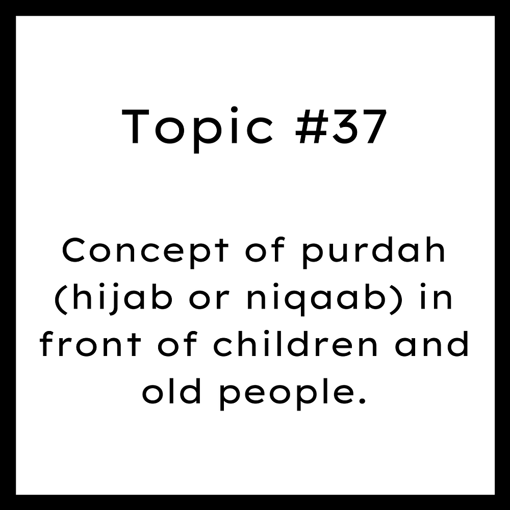 Concept of purdah (hijab or niqaab) in front of children and old people.