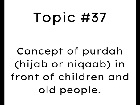 Topic #37: Concept of purdah (hijab or niqaab) in front of children and old people.