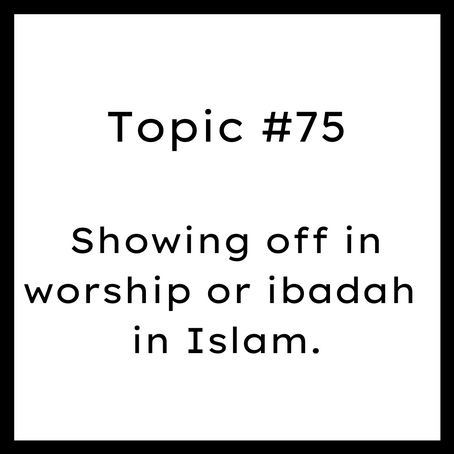 Topic #75: Showing off in worship or ibadah in Islam.