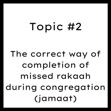 Topic #2: The correct way of completion of missed rakaah during congregation (jamaat)