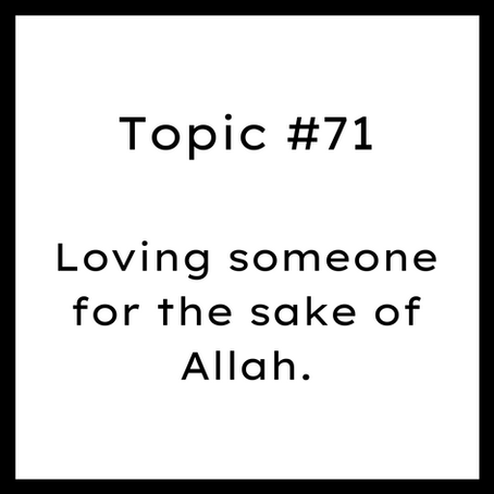 Topic #71: Loving someone for the sake of Allah.