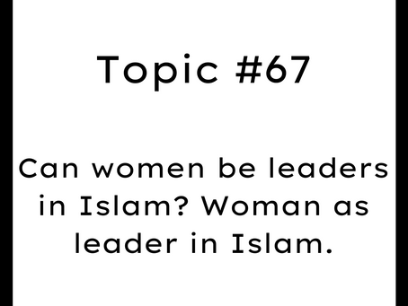 Topic #67: Can women be leaders in Islam? Woman as leader in Islam.