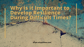 Why is it Important to Develop Resilience During Difficult Times?