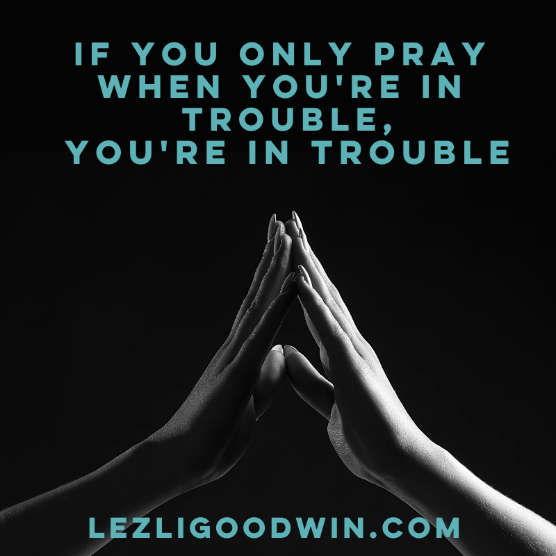 If You Only Pray When You're in Trouble, You're in Trouble