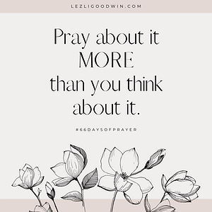 Pray about it MORE than you think about
