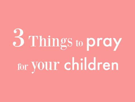 Top 3 Things to Pray for Your Children
