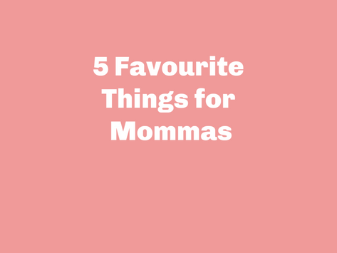 My Top 5 Most Favourite Things for Mommas