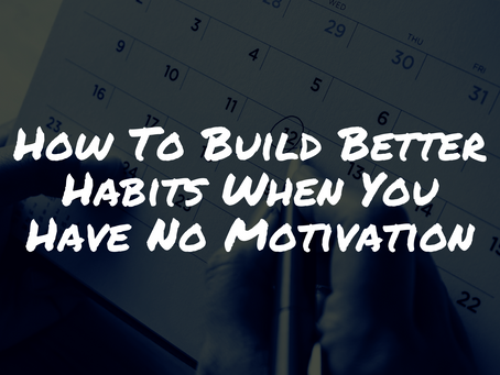 How To Build Better Habits When You Have No Motivation