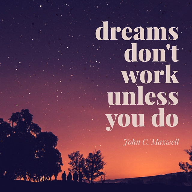 """Dreams don't work unless you do"" - John C. Maxwell"
