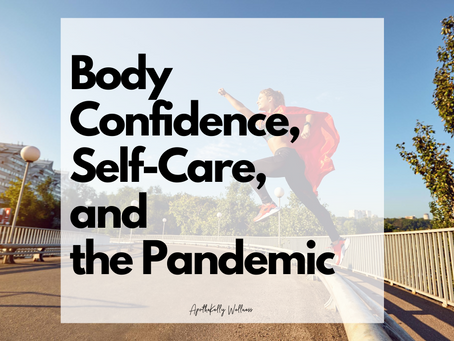 Body Confidence, Self Care, and the Pandemic