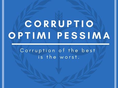 """""""Corruptio optimi pessima — Corruption of the best is the worst."""""""