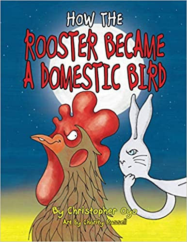 How the Rooster Became a Domesticated Bird By Christopher Oyo