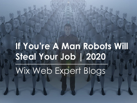 If You're A Man Robots Will Steal Your Job | 2020 | Wix Web Expert Blogs