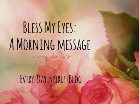 Bless My Eyes: A Morning Message