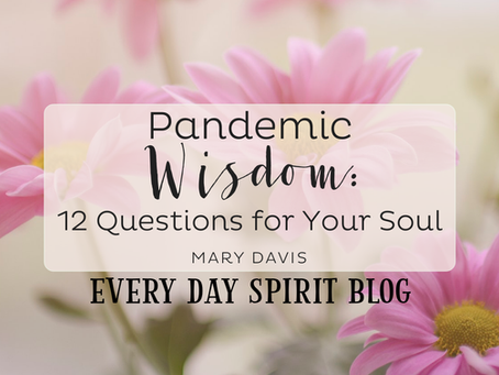 Pandemic Wisdom: 12 Questions for Your Soul