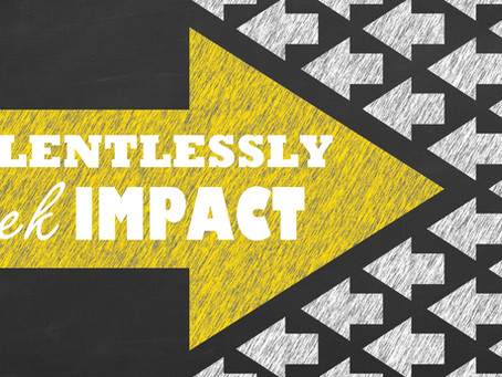 Relentlessly seek impact!