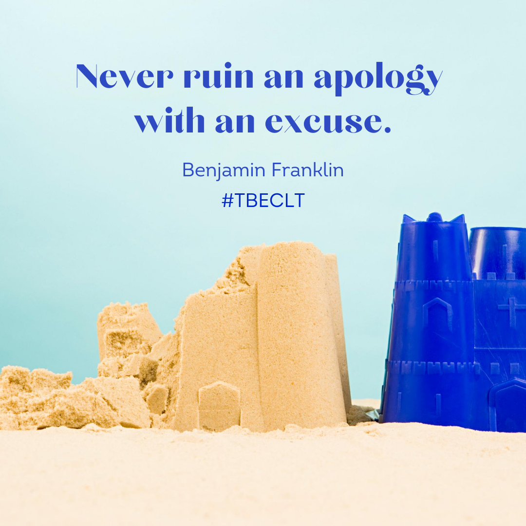 Never ruin an apology with an excuse. Be