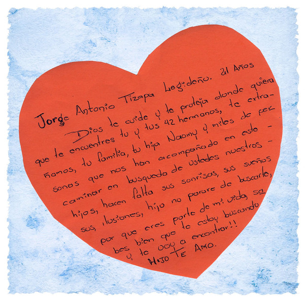 """A message written by Hilda Legideño for her son Jorge Antonio Tizapa Legideño, during her visit to the Tribute to the Disappeared exhibition in New York City, October 2015: """"To Jorge Antonio Tizapa Legideño, 21 years old: May God care for you and protect you wherever you may be, you and your 42 brothers. Our family, your daughter Naomy, and thousands of people who have accompanied us in this journey, we all miss you. We are traveling in search of you, our children. We need your smiles, your dreams, and your hopes. Son, I won't stop looking for you because you are a part of my life. Know well that I am looking for you and I will find you. Son, I love you."""""""