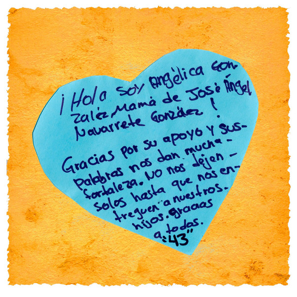 """Angélica Gonzalez, mother of José Angel Navarrete González, wrote a message for the community at the Tribute to the Disappeared exhibition in New York City, October 2015:  """"Hello, I am Angélica Gonzalez, mother of José Angel Navarrete González! Thank you for your support and your words. They give us strength. Don't leave us alone in our search for our children. Thank you all. """"43"""""""