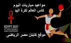 تعرف على مباريات اليوم الاثنين فى بطولة كأس العالم لكرة اليد مصر 2021
