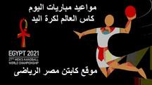 تعرف على مباريات اليوم الاحد فى بطولة كأس العالم لكرة اليد مصر 2021