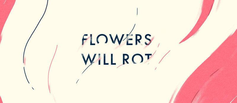 Flowers will Rot