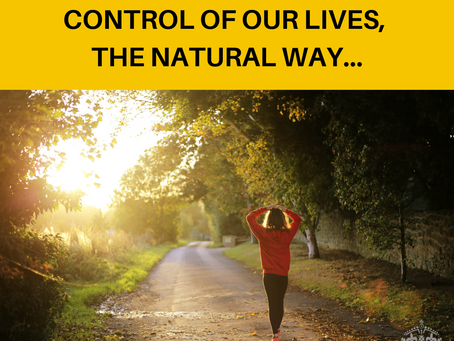 TIME TO TAKE BACK CONTROL OF OUR LIVES, THE NATURAL WAY