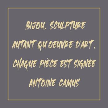 Bijou, sculpture autant qu'oeuvre d'art, chaque pièce est signée Antoine Camus.