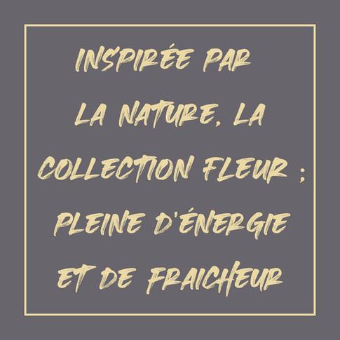 Inspirée par la nature, la collection Fleur ; pleine d'énergie et de fraîcheur...